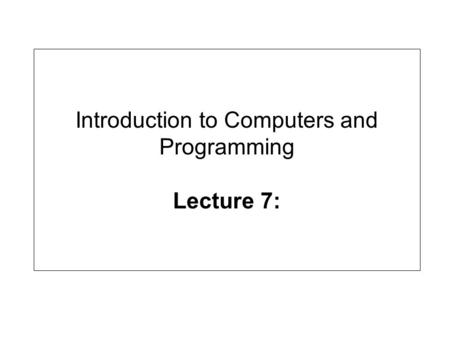 Introduction to Computers and Programming Lecture 7: