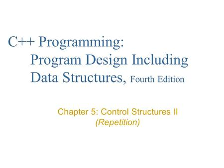 C++ Programming: Program Design Including Data Structures, Fourth Edition Chapter 5: Control Structures II (Repetition)