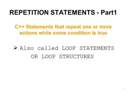 REPETITION STATEMENTS - Part1  Also called LOOP STATEMENTS OR LOOP STRUCTURES 1 C++ Statements that repeat one or more actions while some condition is.
