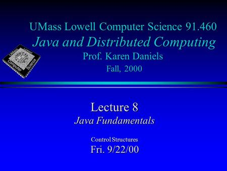 UMass Lowell Computer Science 91.460 Java and Distributed Computing Prof. Karen Daniels Fall, 2000 Lecture 8 Java Fundamentals Control Structures Fri.