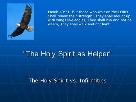 """The Holy Spirit as Helper"" The Holy Spirit vs. Infirmities Isaiah 40:31 But those who wait on the LORD Shall renew their strength; They shall mount up."