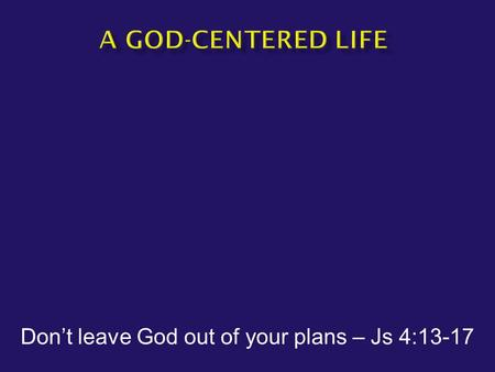 "Don't leave God out of your plans – Js 4:13-17.  James 4:13-14 Come now, you who say, ""Today or tomorrow we will go to such and such a city, and spend."