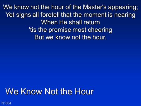 We Know Not the Hour N°604 We know not the hour of the Master's appearing; Yet signs all foretell that the moment is nearing When He shall return 'tis.