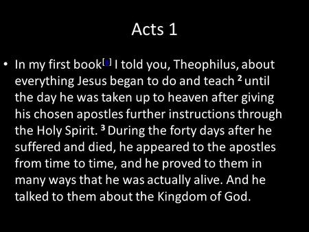 Acts 1 In my first book [a] I told you, Theophilus, about everything Jesus began to do and teach 2 until the day he was taken up to heaven after giving.