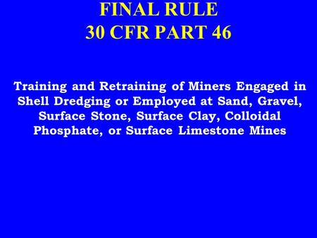 FINAL RULE 30 CFR PART 46 Training and Retraining of Miners Engaged in Shell Dredging or Employed at Sand, Gravel, Surface Stone, Surface Clay, Colloidal.