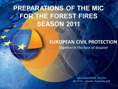 EUROPEAN CIVIL PROTECTION Together in the face of disaster PREPARATIONS OF THE MIC FOR THE FOREST FIRES SEASON 2011 Vera Goldschmidt Ferreira DG ECHO –