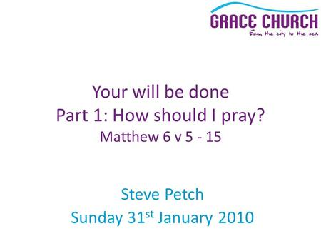 Steve Petch Sunday 31 st January 2010 Your will be done Part 1: How should I pray? Matthew 6 v 5 - 15.