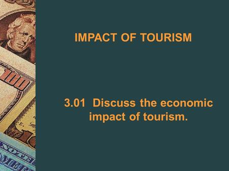 IMPACT OF TOURISM 3.01 Discuss the economic impact of tourism.