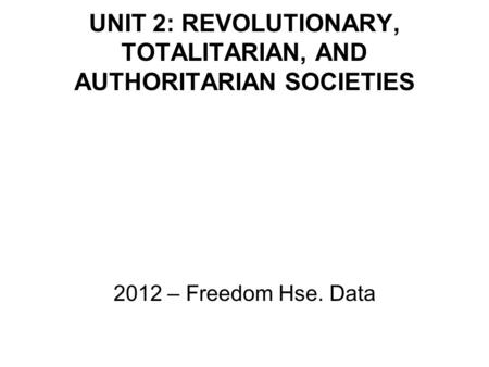 UNIT 2: REVOLUTIONARY, TOTALITARIAN, AND AUTHORITARIAN SOCIETIES 2012 – Freedom Hse. Data.