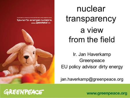 A view from the field Ir. Jan Haverkamp Greenpeace EU policy advisor dirty energy nuclear transparency.