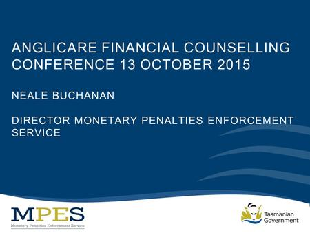 ANGLICARE FINANCIAL COUNSELLING CONFERENCE 13 OCTOBER 2015 NEALE BUCHANAN DIRECTOR MONETARY PENALTIES ENFORCEMENT SERVICE.