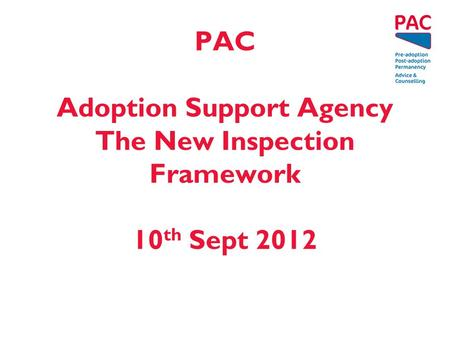 PAC Adoption Support Agency The New Inspection Framework 10 th Sept 2012.
