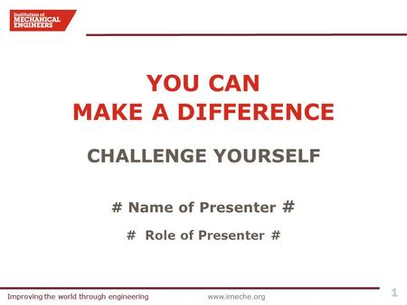 Improving the world through engineeringwww.imeche.orgImproving the world through engineering 1 YOU CAN MAKE A DIFFERENCE CHALLENGE YOURSELF # Name of Presenter.