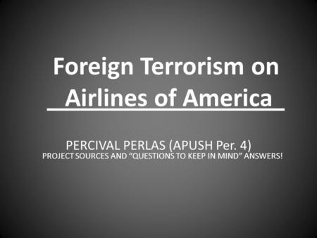"Foreign Terrorism on Airlines of America PERCIVAL PERLAS (APUSH Per. 4) PROJECT SOURCES AND ""QUESTIONS TO KEEP IN MIND"" ANSWERS!"