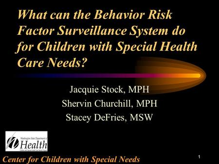 Center for Children with Special Needs 1 What can the Behavior Risk Factor Surveillance System do for Children with Special Health Care Needs? Jacquie.