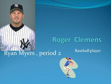 Baseball player Ryan Myers, period 2. What made Roger A Texan who dared Clemens played for the Boston Red Sox year (1984 – 96), he played w/Toronto Blue.