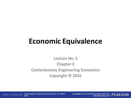 Contemporary Engineering Economics, 6 th edition Park Copyright © 2016 by Pearson Education, Inc. All Rights Reserved Economic Equivalence Lecture No.