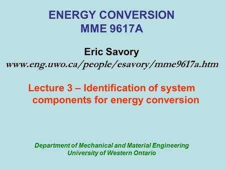 ENERGY CONVERSION MME 9617A Eric Savory www.eng.uwo.ca/people/esavory/mme9617a.htm Lecture 3 – Identification of system components for energy conversion.