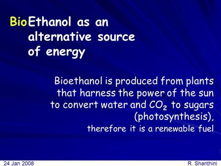 Ethanol as an alternative source of energy Bioethanol is produced from plants that harness the power of the sun to convert water and CO 2 to sugars (photosynthesis),