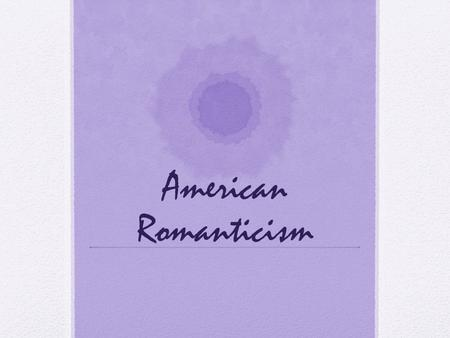 American Romanticism. What thoughts does nature bring to your mind? What is the relationship between humanity and nature?