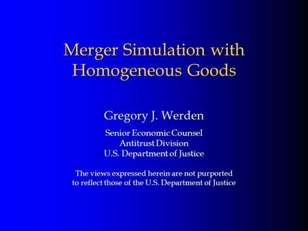 Merger Simulation with Homogeneous Goods Gregory J. Werden Senior Economic Counsel Antitrust Division U.S. Department of Justice The views expressed herein.