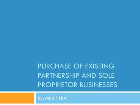PURCHASE OF EXISTING PARTNERSHIP AND SOLE PROPRIETOR BUSINESSES By: Mild 11RA.