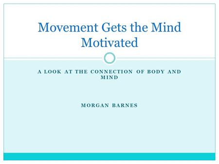 A LOOK AT THE CONNECTION OF BODY AND MIND MORGAN BARNES Movement Gets the Mind Motivated.