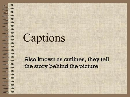 Captions Also known as cutlines, they tell the story behind the picture.