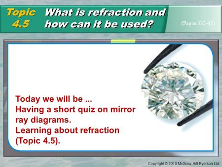 Copyright © 2010 McGraw-Hill Ryerson Ltd. What is refraction and how can it be used? Topic4.5 (Pages 332-43) Today we will be... Having a short quiz on.