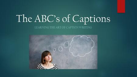 The ABC's of Captions LEARNING THE ART OF CAPTION WRITING.