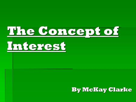 The Concept of Interest By McKay Clarke. Interest Definition: (Finance) a charge for borrowed money that is generally a percentage of the amount borrowed.