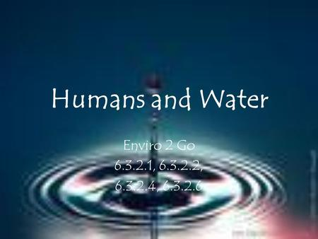 Humans and Water Enviro 2 Go 6.3.2.1, 6.3.2.2, 6.3.2.4, 6.3.2.6.