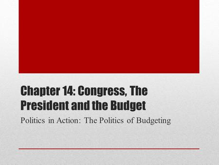 Chapter 14: Congress, The President and the Budget Politics in Action: The Politics of Budgeting.