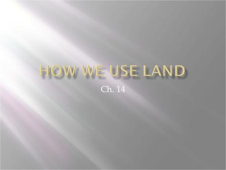 Ch. 14. Distinguish between urban and rural land. Describe three major ways in which humans use land. Explain the concept of ecosystem services.