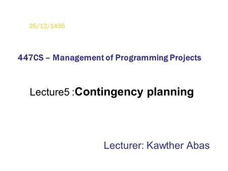 Lecture5 : Contingency planning Lecturer: Kawther Abas 25/12/1435 447CS – Management of Programming Projects.