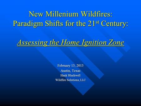 New Millenium Wildfires: Paradigm Shifts for the 21 st Century: Assessing the Home Ignition Zone February 13, 2013 Austin, Texas Hank Blackwell Wildfire.