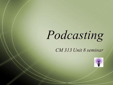 Podcasting CM 313 Unit 8 seminar. Seminar Questions  What questions or concerns do you have about recording or publishing your podcast?  Discuss any.