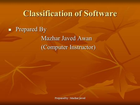 Prepared by : Mazhar javed Classification of Software Prepared By Prepared By Mazhar Javed Awan Mazhar Javed Awan (Computer Instructor) (Computer Instructor)