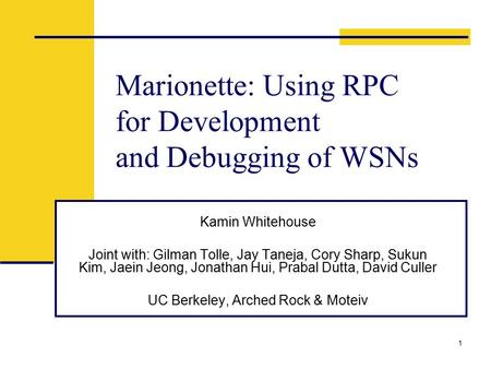 1 Marionette: Using RPC for Development and Debugging of WSNs Kamin Whitehouse Joint with: Gilman Tolle, Jay Taneja, Cory Sharp, Sukun Kim, Jaein Jeong,