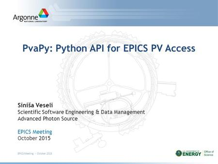 PvaPy: Python API for EPICS PV Access Siniša Veseli Scientific Software Engineering & Data Management Advanced Photon Source EPICS Meeting October 2015.