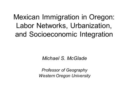 Mexican Immigration in Oregon: Labor Networks, Urbanization, and Socioeconomic Integration Michael S. McGlade Professor of Geography Western Oregon University.