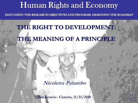 Human Rights and Economy DISCUSSING THE RESEARCH OBJECTIVES AND PROGRAM: DESIGNING THE ROADMAP THE RIGHT TO DEVELOPMENT: THE MEANING OF A PRINCIPLE Nicoletta.