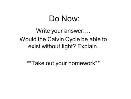 Do Now: Write your answer…. Would the Calvin Cycle be able to exist without light? Explain. **Take out your homework**