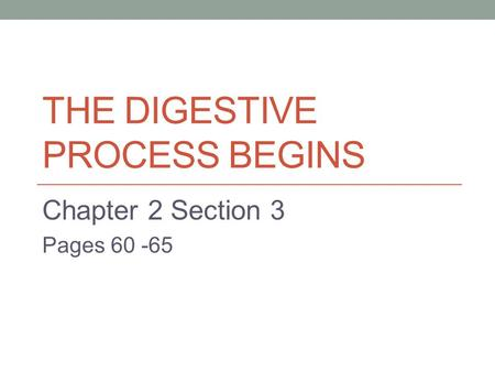 THE DIGESTIVE PROCESS BEGINS Chapter 2 Section 3 Pages 60 -65.