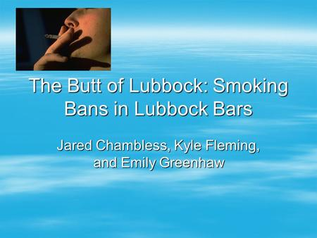 The Butt of Lubbock: Smoking Bans in Lubbock Bars Jared Chambless, Kyle Fleming, and Emily Greenhaw.