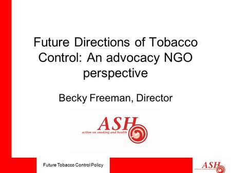 Future Tobacco Control Policy Future Directions of Tobacco Control: An advocacy NGO perspective Becky Freeman, Director.