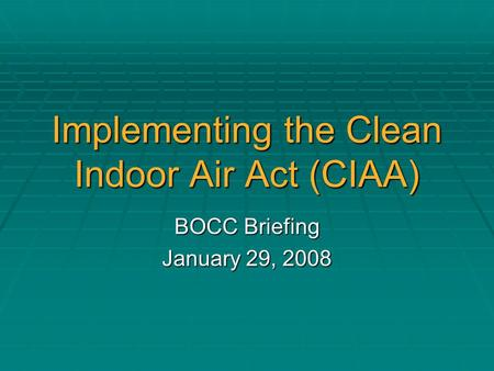 Implementing the Clean Indoor Air Act (CIAA) BOCC Briefing January 29, 2008.