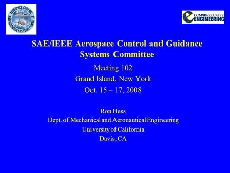 SAE/IEEE Aerospace Control and Guidance Systems Committee Meeting 102 Grand Island, New York Oct. 15 – 17, 2008 Ron Hess Dept. of Mechanical and Aeronautical.