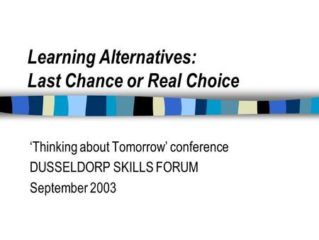 Learning Alternatives: Last Chance or Real Choice 'Thinking about Tomorrow' conference DUSSELDORP SKILLS FORUM September 2003.