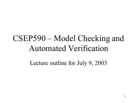 1 CSEP590 – Model Checking and Automated Verification Lecture outline for July 9, 2003.